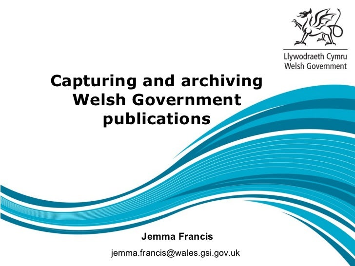 Capturing and archiving  Welsh Government     publications             Jemma Francis      jemma.francis@wales.gsi.gov.uk