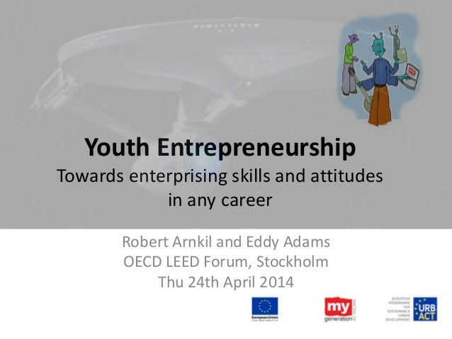 Youth Entrepreneurship Towards enterprising skills and attitudes in any career Robert Arnkil and Eddy Adams OECD LEED Foru...