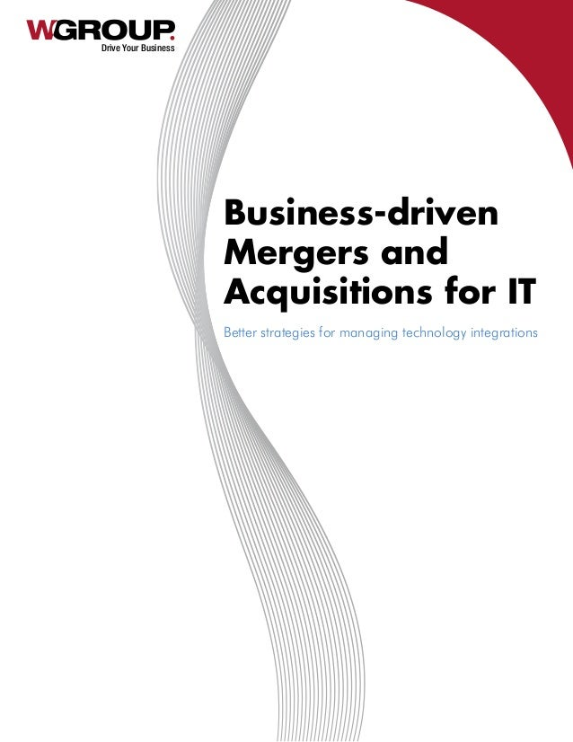 Drive Your Business Business-driven Mergers and Acquisitions for IT Better strategies for managing technology integrations