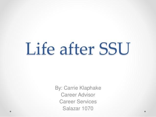 Life after SSU By: Carrie Klaphake Career Advisor Career Services Salazar 1070