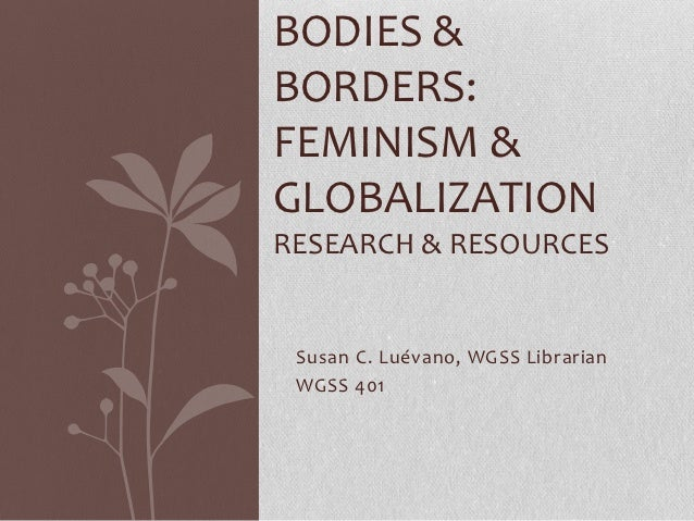 BODIES &BORDERS:FEMINISM &GLOBALIZATIONRESEARCH & RESOURCES Susan C. Luévano, WGSS Librarian WGSS 401