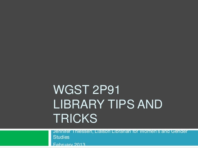 WGST 2P91LIBRARY TIPS ANDTRICKSJennifer Thiessen, Liaison Librarian for Women's and GenderStudiesFebruary 2013