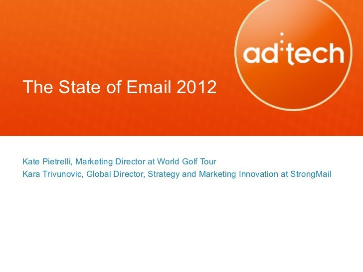 The State of Email 2012Kate Pietrelli, Marketing Director at World Golf TourKara Trivunovic, Global Director, Strategy and...