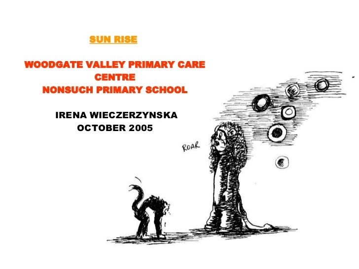 SUN RISE   WOODGATE VALLEY PRIMARY CARE CENTRE NONSUCH PRIMARY SCHOOL IRENA WIECZERZYNSKA OCTOBER 2005