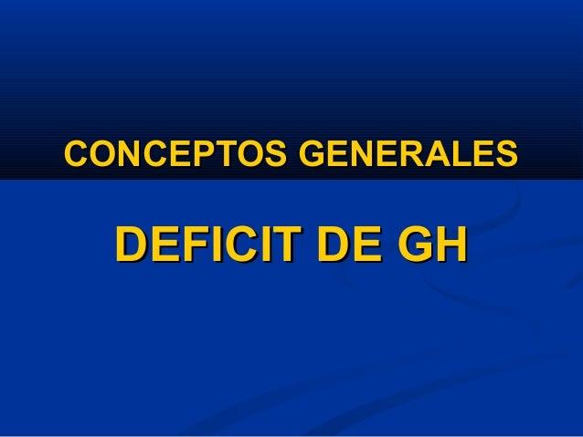CONCEPTOS GENERALESCONCEPTOS GENERALES DEFICIT DE GHDEFICIT DE GH
