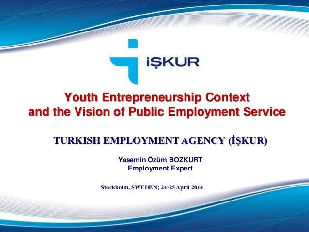 Youth Entrepreneurship Context and the Vision of Public Employment Service TURKISH EMPLOYMENT AGENCY (İŞKUR) Yasemin Özüm ...