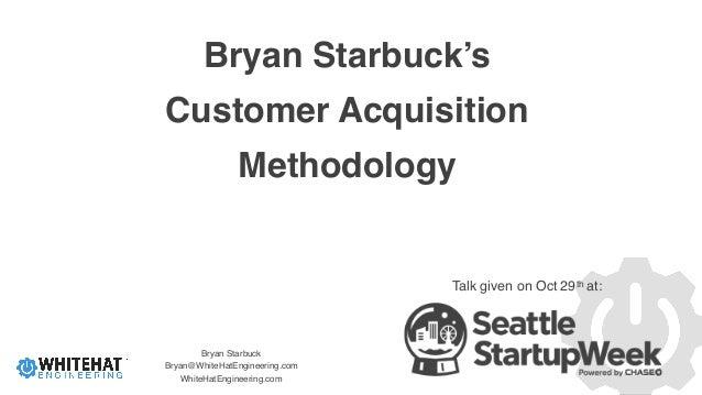 Bryan Starbuck Bryan@WhiteHatEngineering.com WhiteHatEngineering.com Bryan Starbuck's Customer Acquisition Methodology Tal...