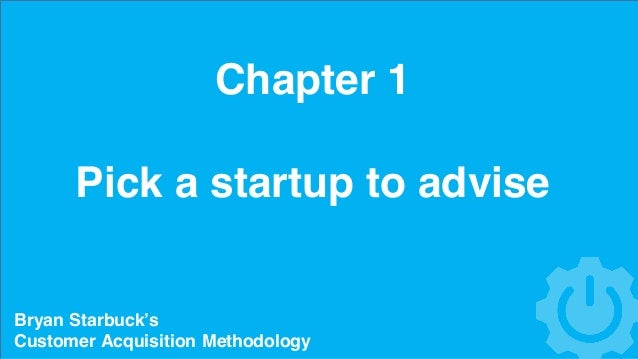 Chapter 1 Pick a startup to advise Bryan Starbuck's Customer Acquisition Methodology
