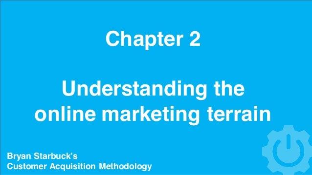 Chapter 2 Understanding the online marketing terrain Bryan Starbuck's Customer Acquisition Methodology
