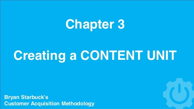 Chapter 3 Creating a CONTENT UNIT Bryan Starbuck's Customer Acquisition Methodology