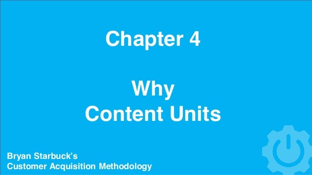Chapter 4 Why Content Units Bryan Starbuck's Customer Acquisition Methodology