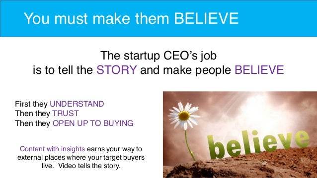 You must make them BELIEVE The startup CEO's job is to tell the STORY and make people BELIEVE First they UNDERSTAND Then t...