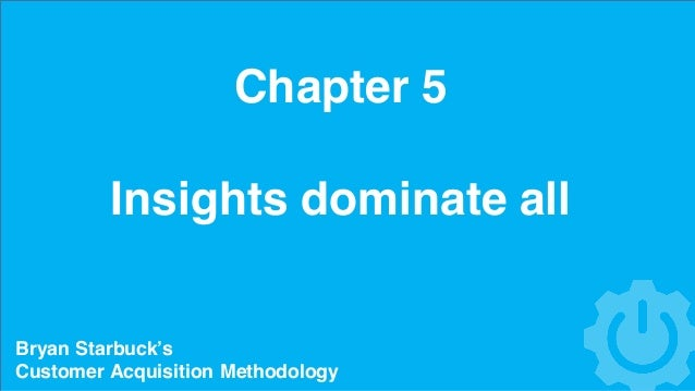 Chapter 5 Insights dominate all Bryan Starbuck's Customer Acquisition Methodology