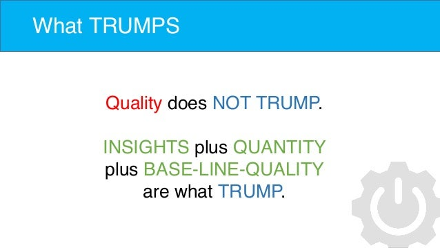 What TRUMPS Quality does NOT TRUMP. INSIGHTS plus QUANTITY plus BASE-LINE-QUALITY are what TRUMP.