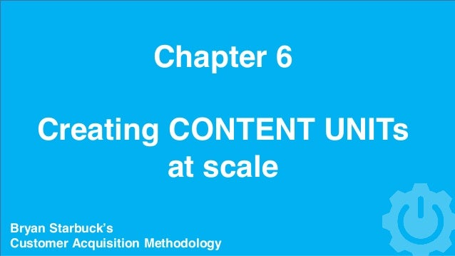 Chapter 6 Creating CONTENT UNITs at scale Bryan Starbuck's Customer Acquisition Methodology