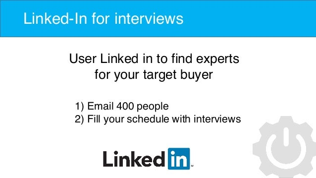 Linked-In for interviews User Linked in to find experts for your target buyer 1) Email 400 people 2) Fill your schedule wi...