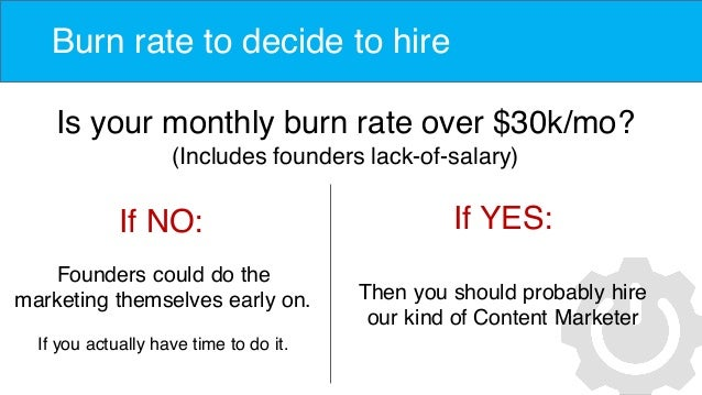 Burn rate to decide to hire Is your monthly burn rate over $30k/mo? (Includes founders lack-of-salary) If NO: Founders cou...