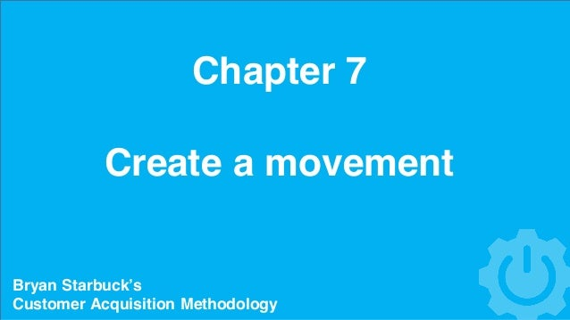 Chapter 7 Create a movement Bryan Starbuck's Customer Acquisition Methodology