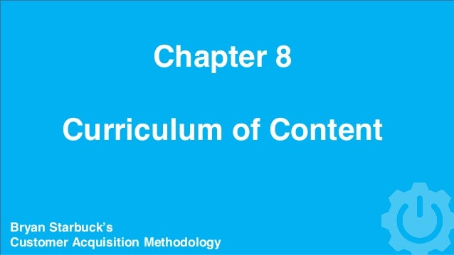 Chapter 8 Curriculum of Content Bryan Starbuck's Customer Acquisition Methodology