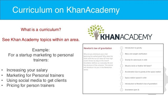 Curriculum on KhanAcademy What is a curriculum? See Khan Academy topics within an area. Example: For a startup marketing t...