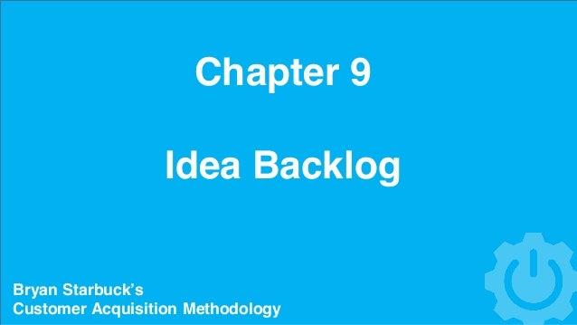 Chapter 9 Idea Backlog Bryan Starbuck's Customer Acquisition Methodology