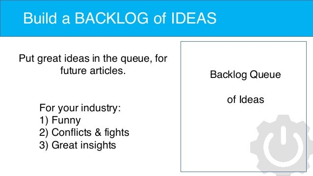 Build a BACKLOG of IDEAS Put great ideas in the queue, for future articles. Backlog Queue of Ideas For your industry: 1) F...