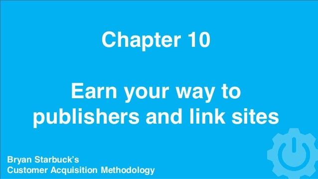 Chapter 10 Earn your way to publishers and link sites Bryan Starbuck's Customer Acquisition Methodology