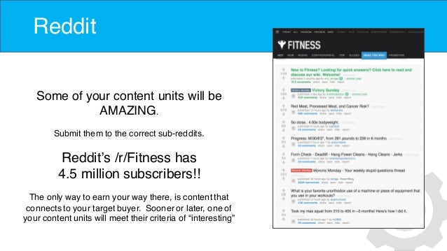 Reddit Some of your content units will be AMAZING. Submit them to the correct sub-reddits. Reddit's /r/Fitness has 4.5 mil...