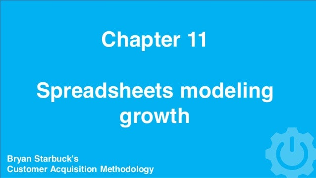 Chapter 11 Spreadsheets modeling growth Bryan Starbuck's Customer Acquisition Methodology