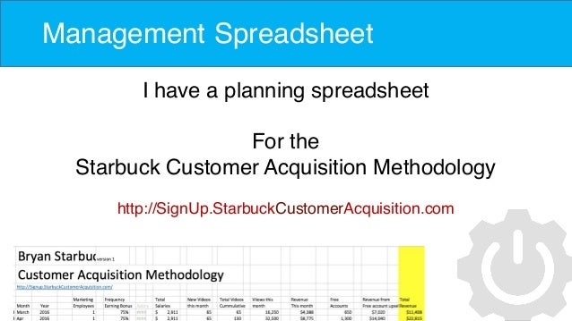 Management Spreadsheet I have a planning spreadsheet For the Starbuck Customer Acquisition Methodology http://SignUp.Starb...