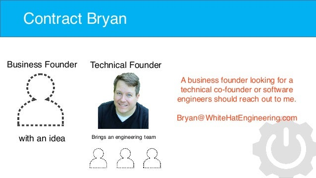 Contract Bryan Business Founder with an idea Technical Founder Brings an engineering team A business founder looking for a...