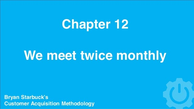 Chapter 12 We meet twice monthly Bryan Starbuck's Customer Acquisition Methodology