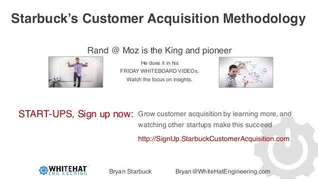 Bryan Starbuck Bryan@WhiteHatEngineering.com Starbuck's Customer Acquisition Methodology Rand @ Moz is the King and pionee...