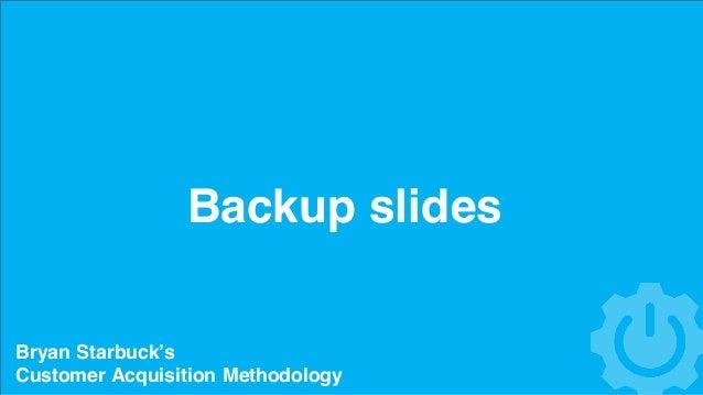 Backup slides Bryan Starbuck's Customer Acquisition Methodology