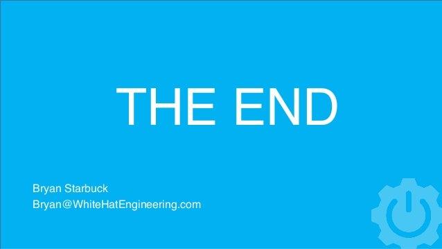 THE END Bryan Starbuck Bryan@WhiteHatEngineering.com