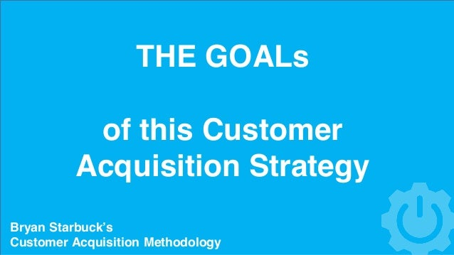 THE GOALs of this Customer Acquisition Strategy Bryan Starbuck's Customer Acquisition Methodology