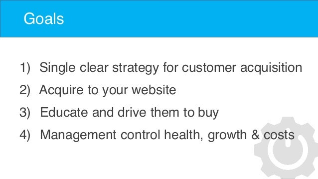 Goals 1) Single clear strategy for customer acquisition 2) Acquire to your website 3) Educate and drive them to buy 4) Man...