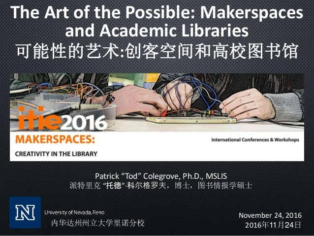 """The Art of the Possible: Makerspaces and Academic Libraries 可能性的艺术:创客空间和高校图书馆 Patrick """"Tod"""" Colegrove, Ph.D., MSLIS 派特里克 """"..."""