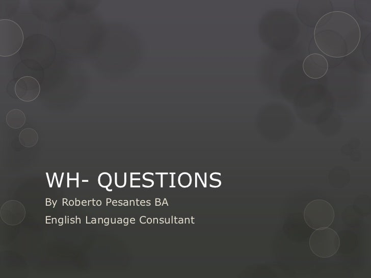 WH- QUESTIONSBy Roberto Pesantes BAEnglish Language Consultant