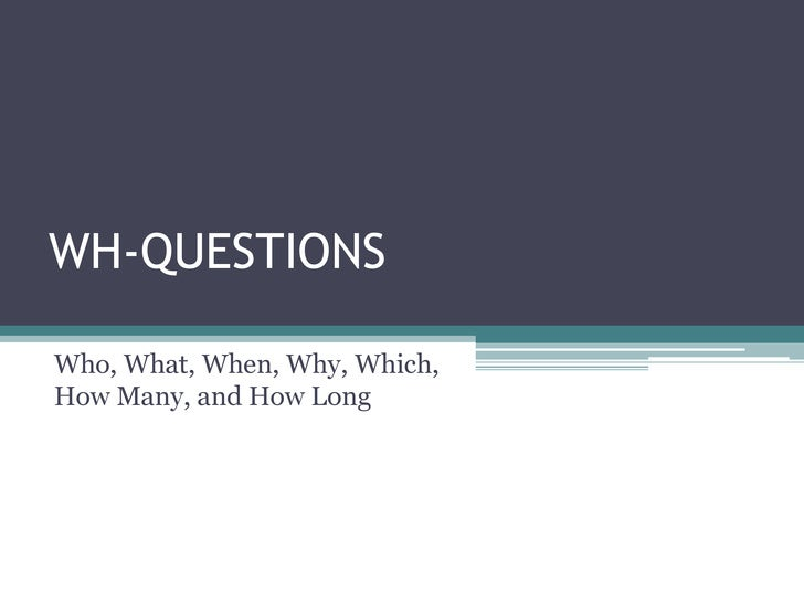 WH-QUESTIONSWho, What, When, Why, Which,How Many, and How Long