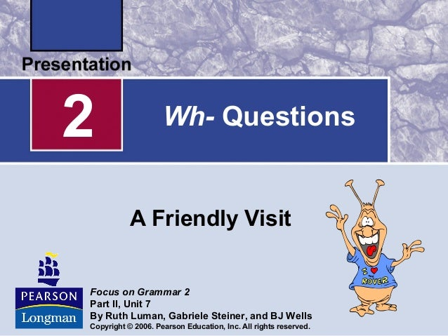 Wh- QuestionsA Friendly Visit2Focus on Grammar 2Part II, Unit 7By Ruth Luman, Gabriele Steiner, and BJ WellsCopyright © 20...