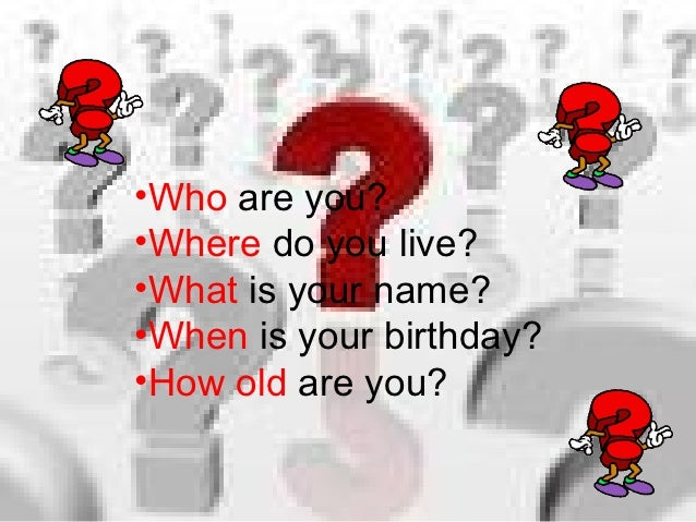 •Who are you?•Where do you live?•What is your name?•When is your birthday?•How old are you?