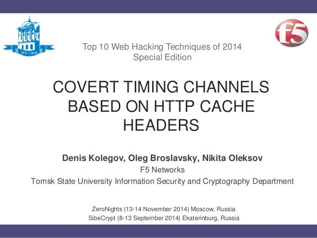 COVERT TIMING CHANNELS BASED ON HTTP CACHE HEADERS Denis Kolegov, Oleg Broslavsky, Nikita Oleksov F5 Networks Tomsk State ...