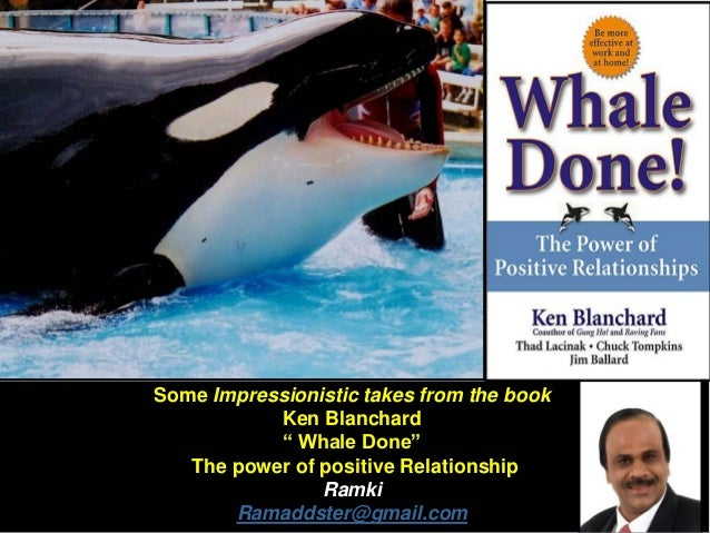 """Some Impressionistic takes from the book Ken Blanchard """" Whale Done"""" The power of positive Relationship Ramki Ramaddster@g..."""
