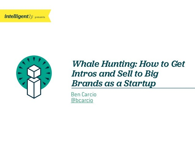 presents Whale Hunting: How to Get Intros and Sell to Big Brands as a Startup Ben Carcio @bcarcio