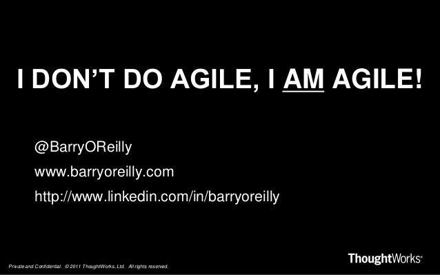 Private and Confidential. © 2011 ThoughtWorks, Ltd. All rights reserved. I DON'T DO AGILE, I AM AGILE! @BarryOReilly www.b...