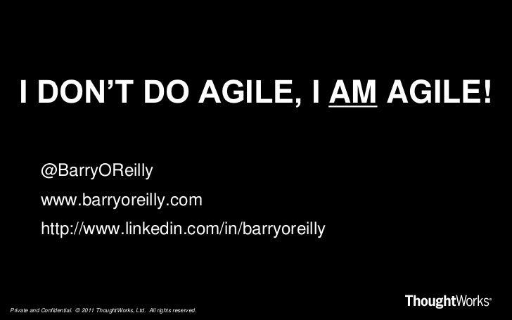 I don't do agile, I am agile!<br />@BarryOReilly<br />www.barryoreilly.com<br />http://www.linkedin.com/in/barryoreilly<br />