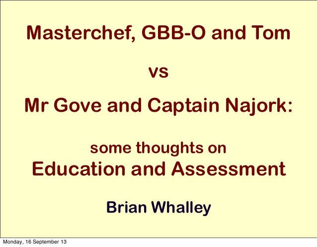 Masterchef, GBB-O and Tom vs Mr Gove and Captain Najork: some thoughts on Education and Assessment Brian Whalley Monday, 1...