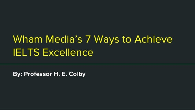 Wham Media's 7 Ways to Achieve IELTS Excellence By: Professor H. E. Colby