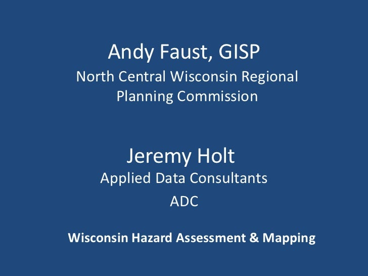 Andy Faust, GISP<br />North Central Wisconsin Regional Planning Commission<br />Jeremy Holt<br />Applied Data Consultants<...